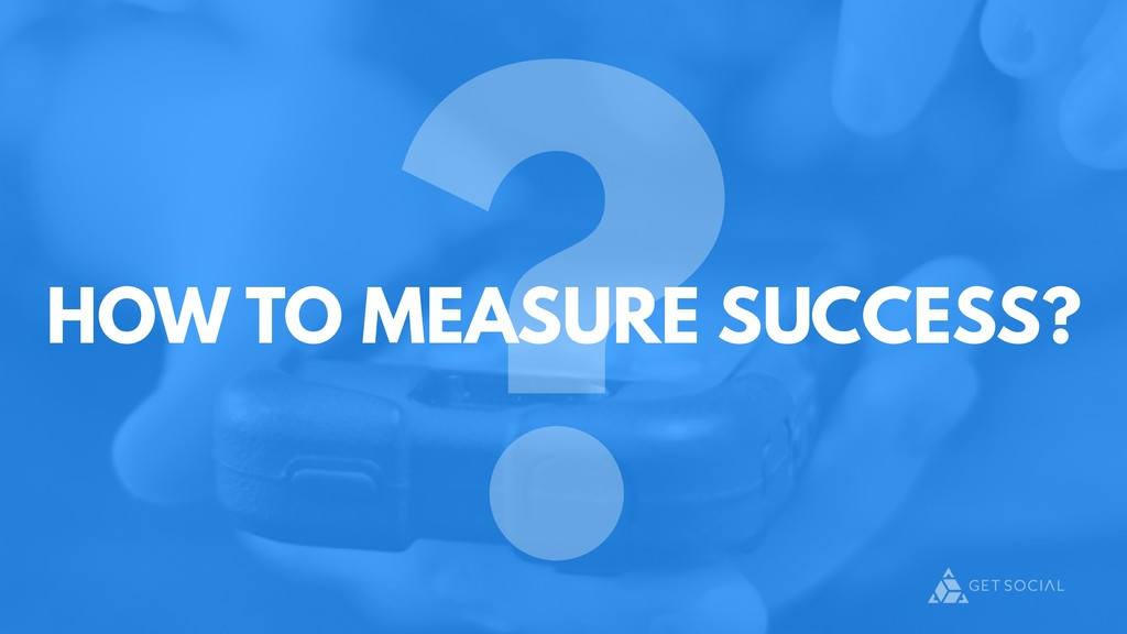 ? HOW TO MEASURE SUCCESS?
