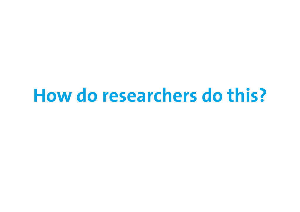 How do researchers do this?