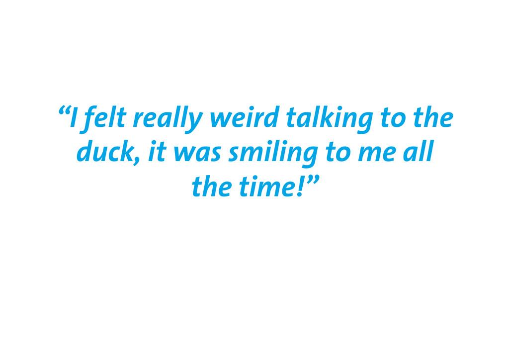 """I felt really weird talking to the duck, it wa..."