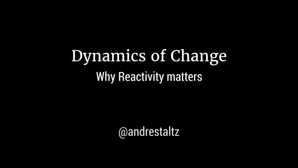 Dynamics of Change Why Reactivity matters @andr...