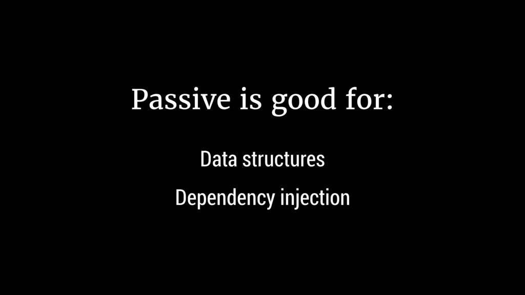 Passive is good for: Data structures Dependency...