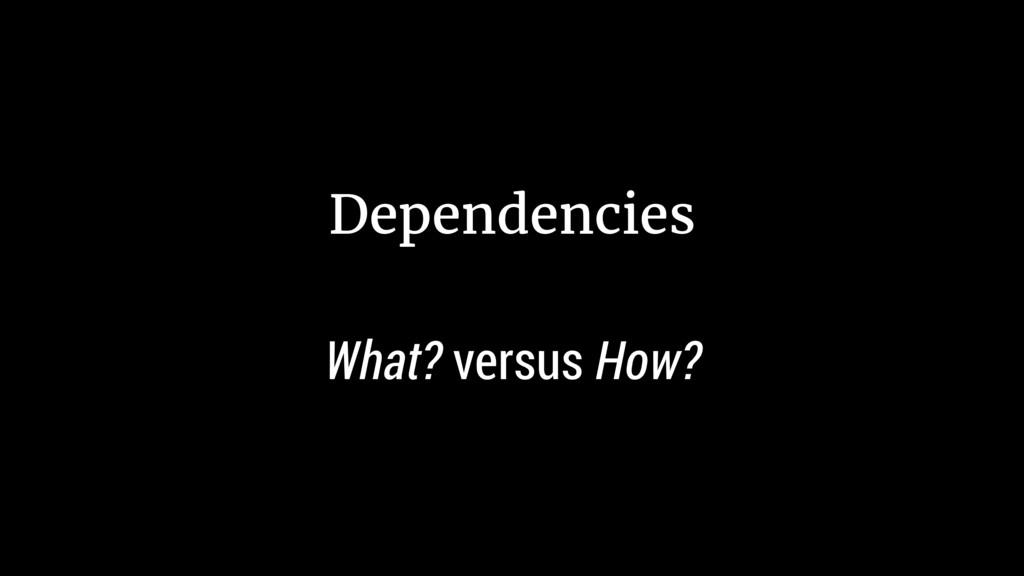 Dependencies What? versus How?