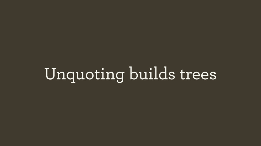 Unquoting builds trees