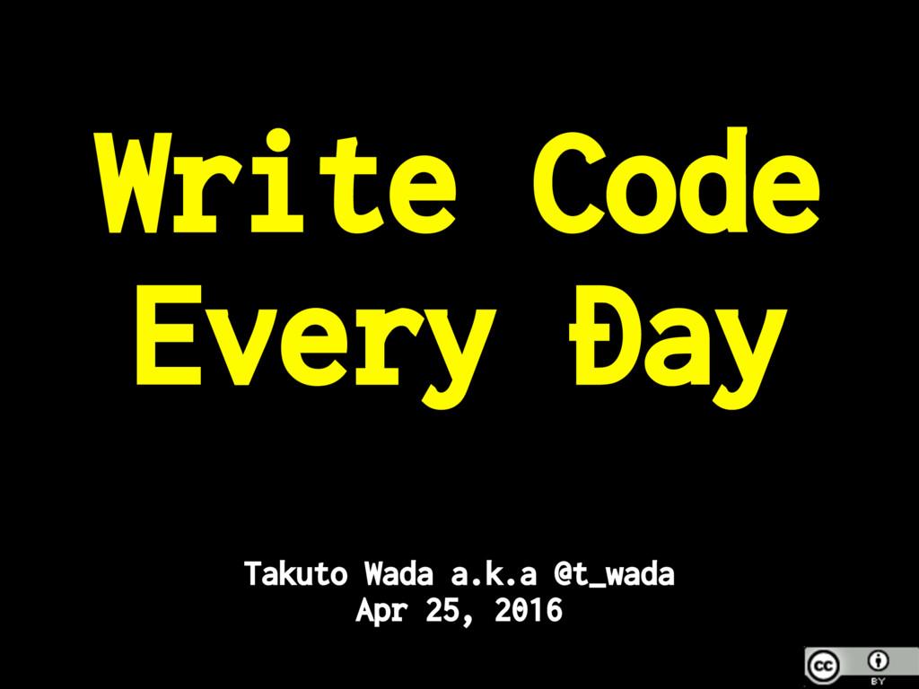 Write Code Every Day Takuto Wada a.k.a @t_wada ...