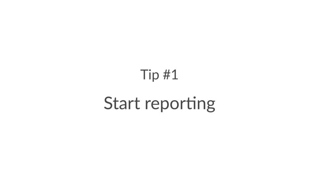 Tip #1 Start repor)ng