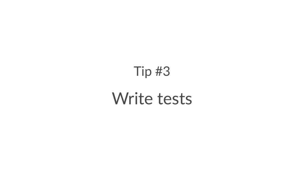 Tip #3 Write tests