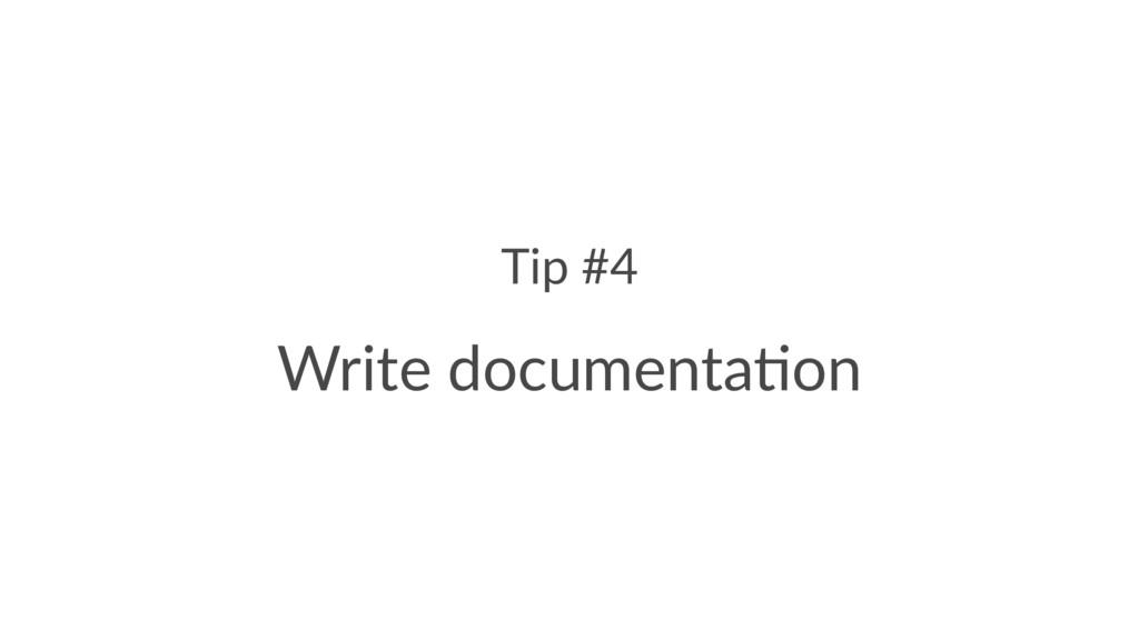 Tip #4 Write documenta.on