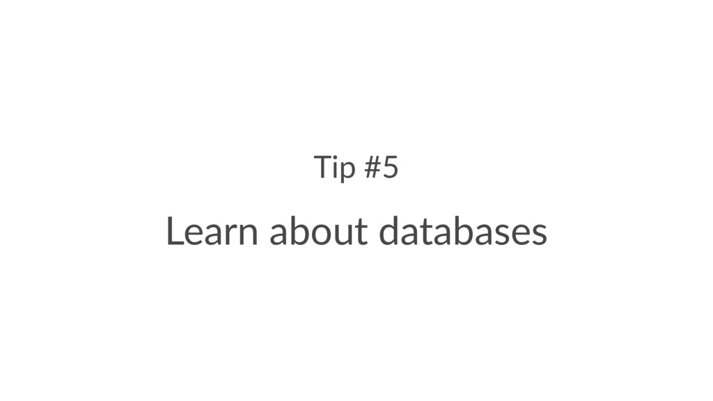 Tip #5 Learn about databases
