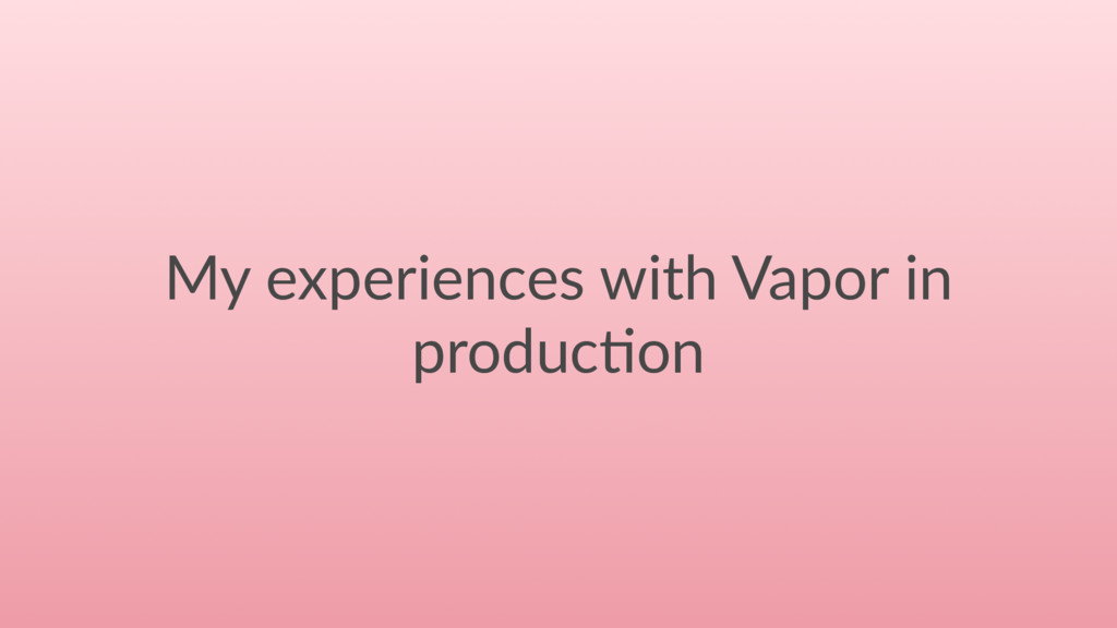 My experiences with Vapor in produc4on