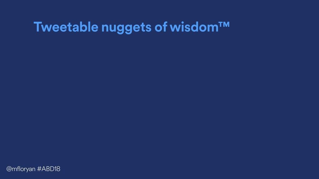 Tweetable nuggets of wisdom™ @mfloryan #ABD18