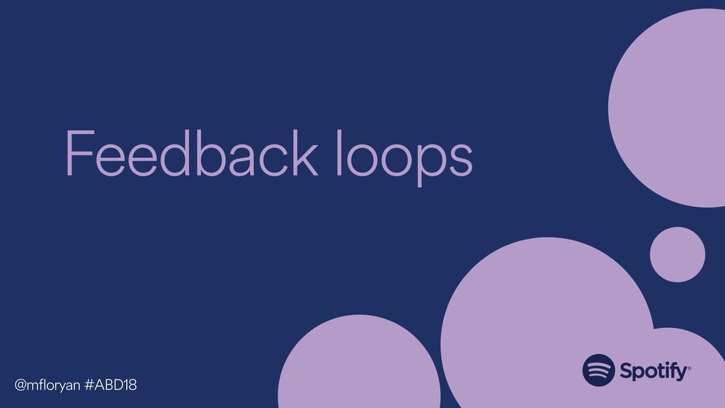 Feedback loops @mfloryan #ABD18