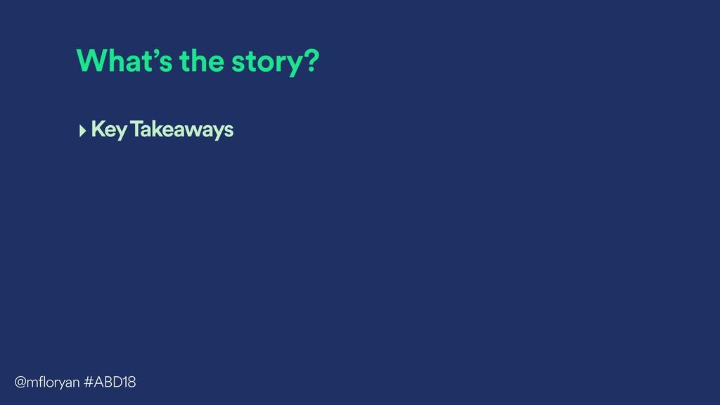 What's the story? ‣Key Takeaways @mfloryan #ABD...