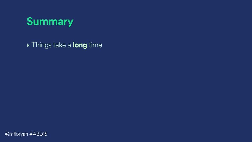 Summary ‣ Things take a long time @mfloryan #AB...