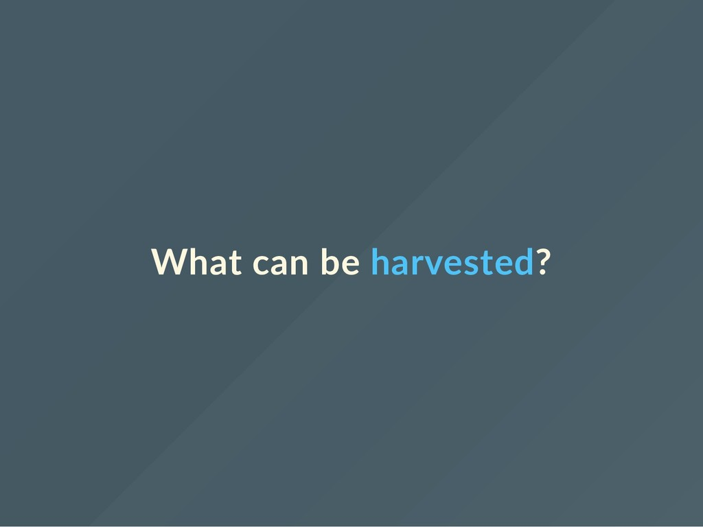 What can be harvested?