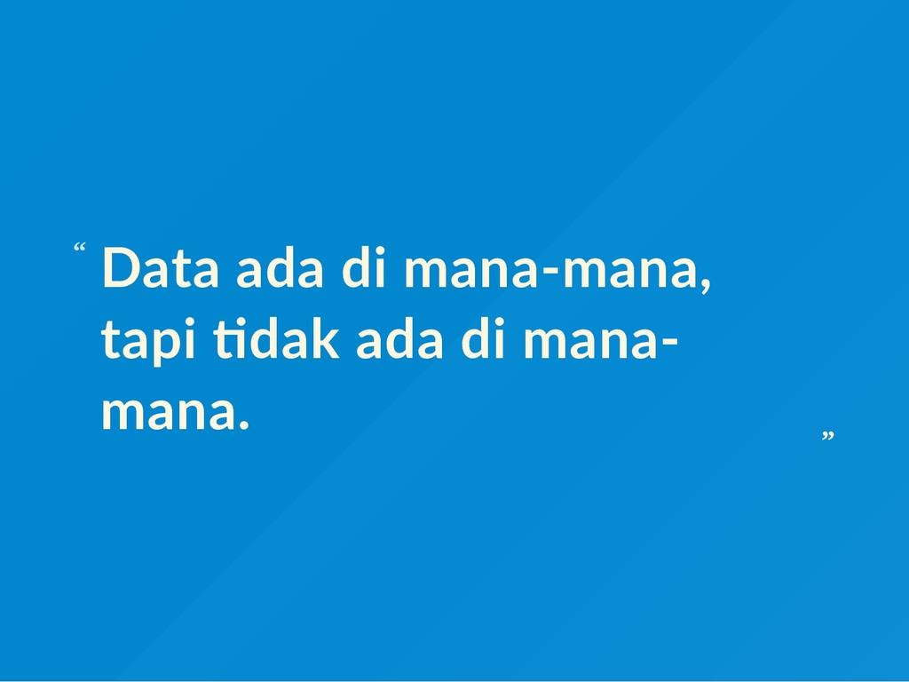 Data ada di mana‐mana, tapi dak ada di mana‐ ma...