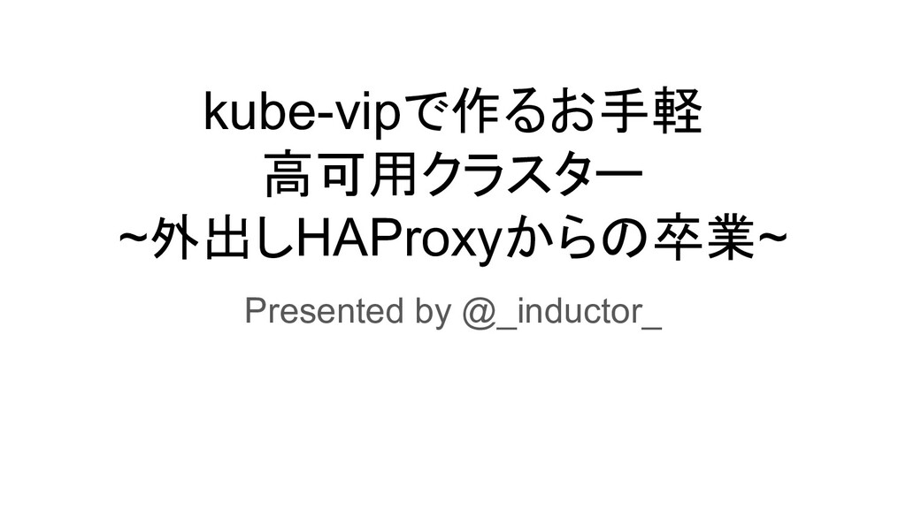 kube-vipで作るお手軽 高可用クラスター ~外出しHAProxyからの卒業~ Prese...
