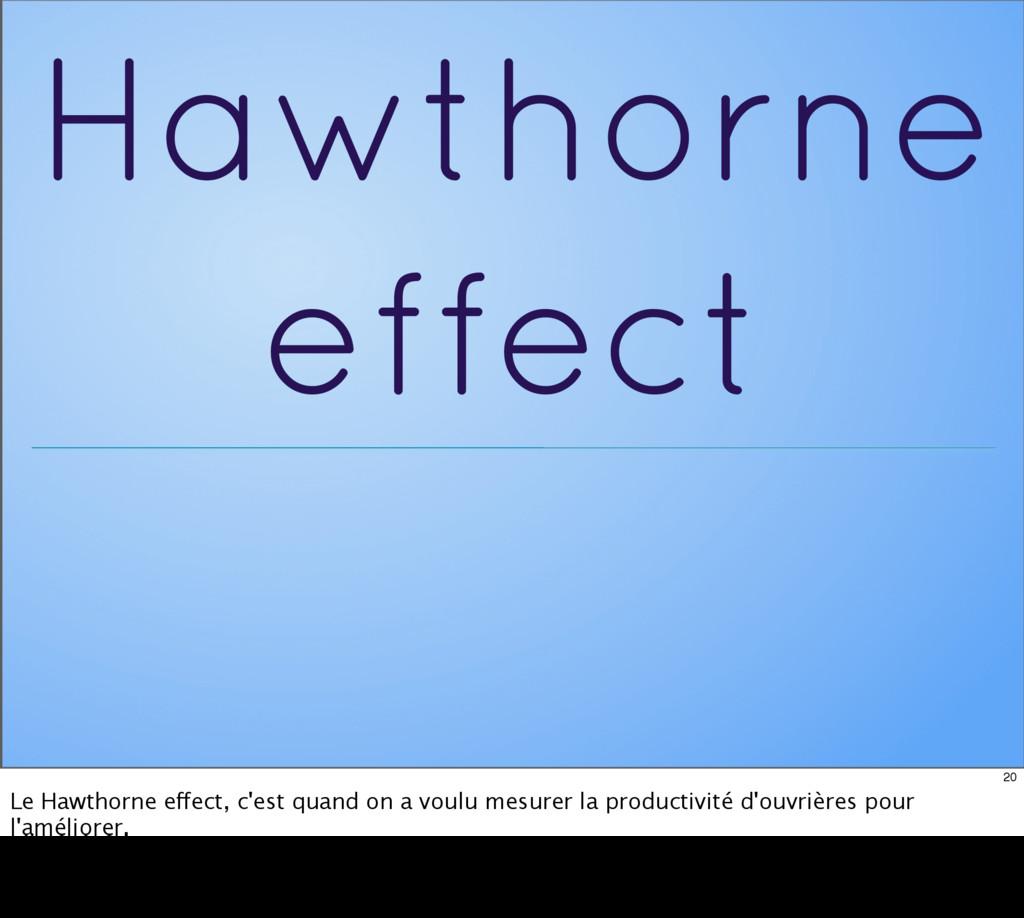 Hawthorne effect 20 Le Hawthorne effect, c'est ...