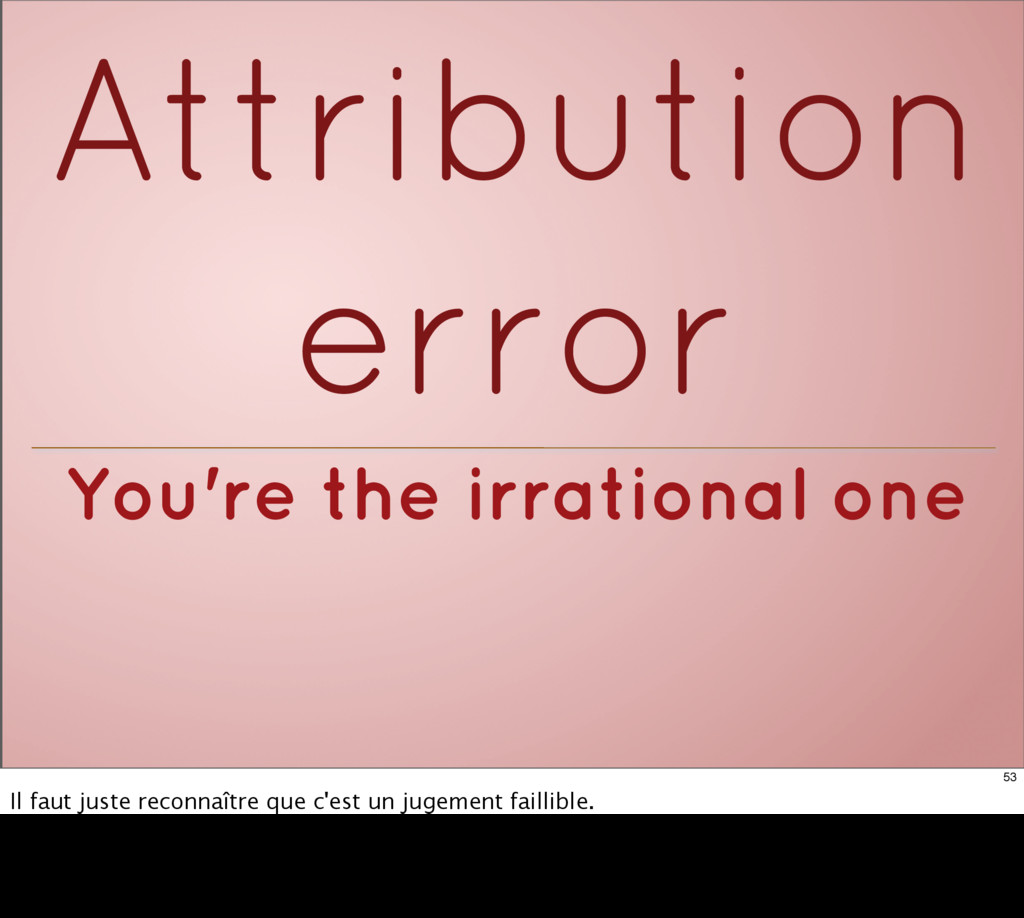 You're the irrational one Attribution error 53 ...