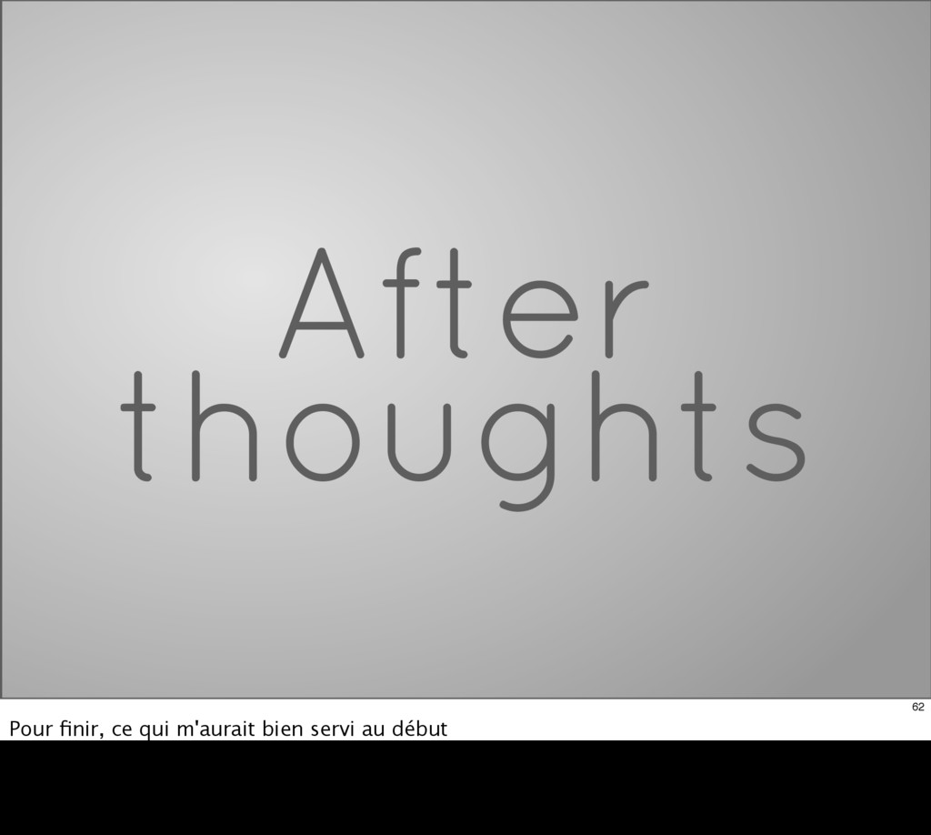 After thoughts 62 Pour finir, ce qui m'aurait bi...
