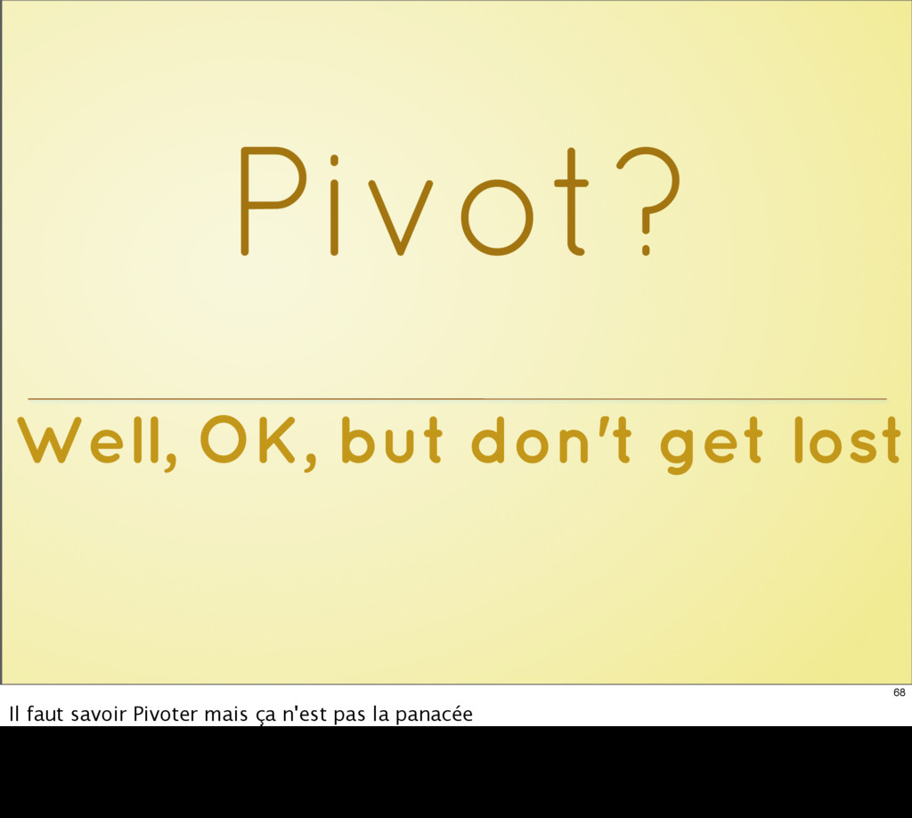 Well, OK, but don't get lost Pivot? 68 Il faut ...