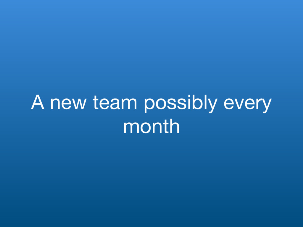 A new team possibly every month