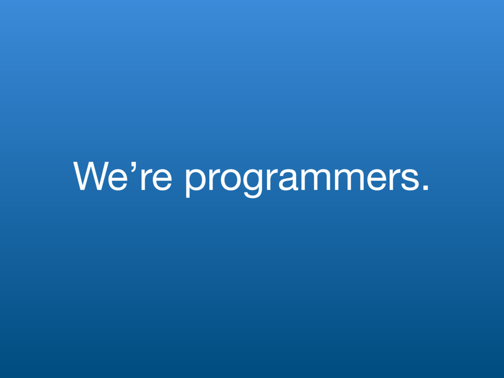 We're programmers.