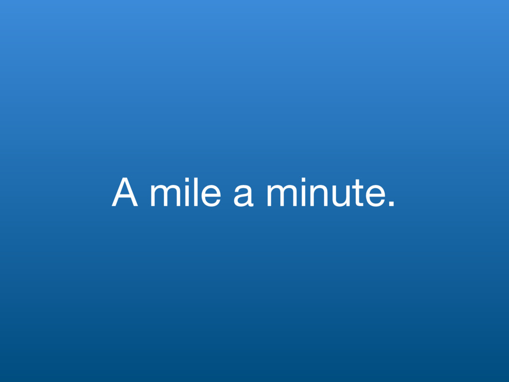 A mile a minute.