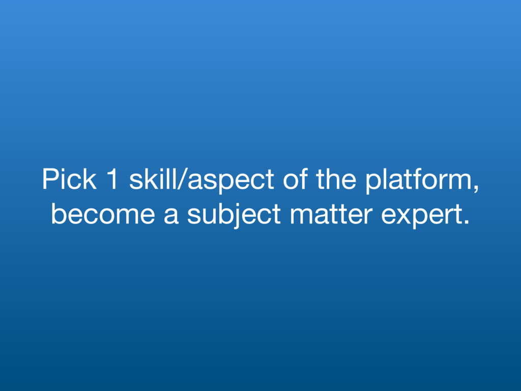 Pick 1 skill/aspect of the platform, become a s...