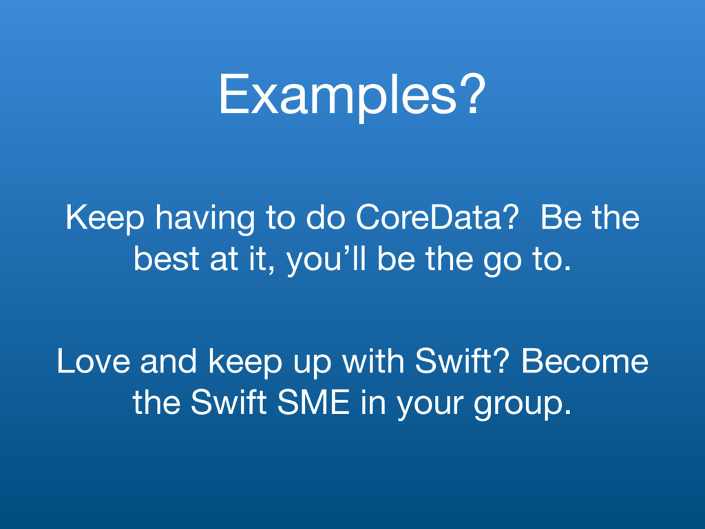 Examples? Keep having to do CoreData? Be the be...