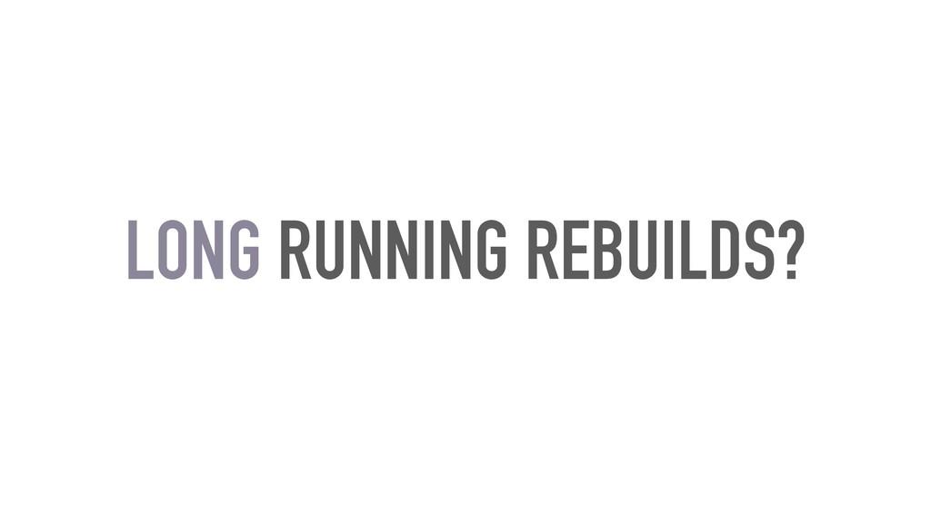 LONG RUNNING REBUILDS?