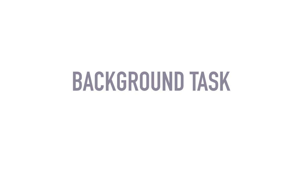 BACKGROUND TASK