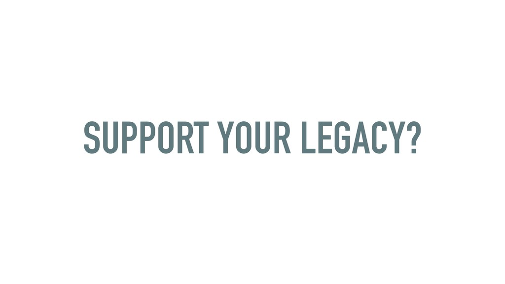 SUPPORT YOUR LEGACY?