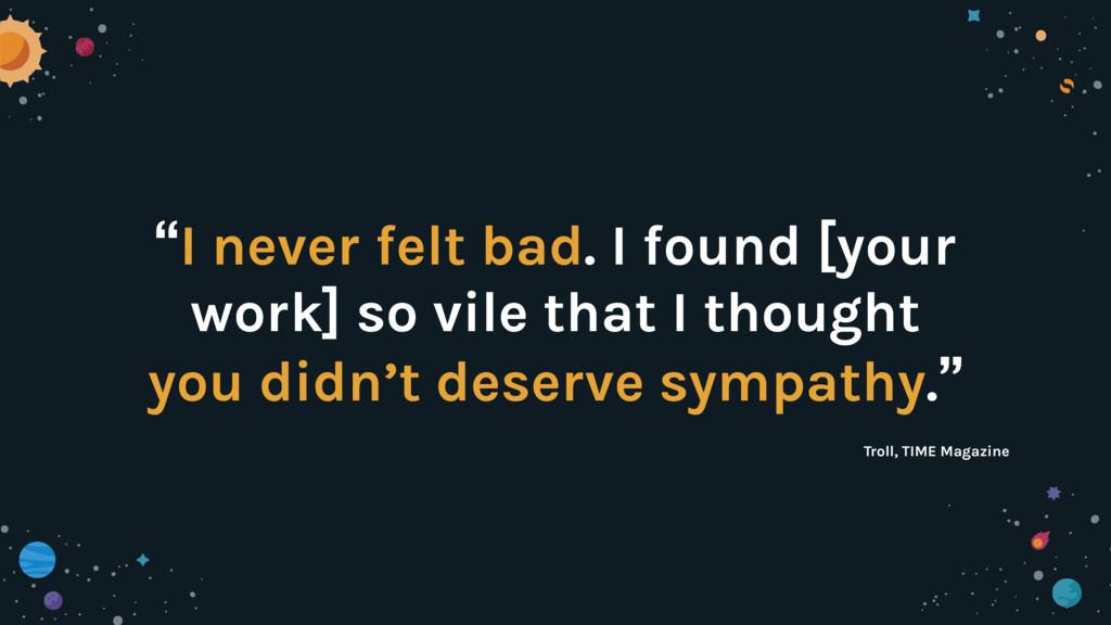 """I never felt bad. I found [your work] so vile ..."