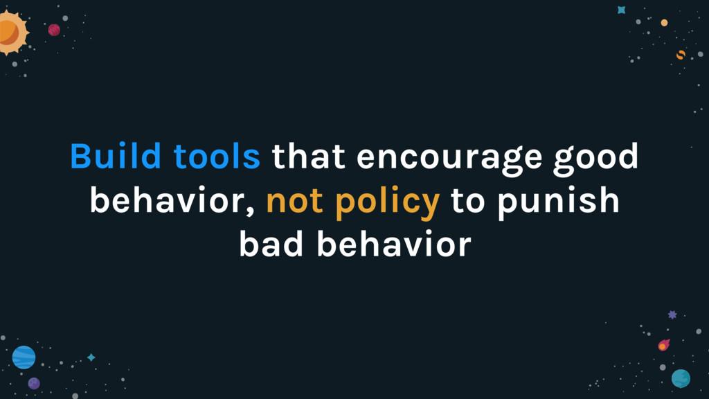 Build tools that encourage good behavior, not p...