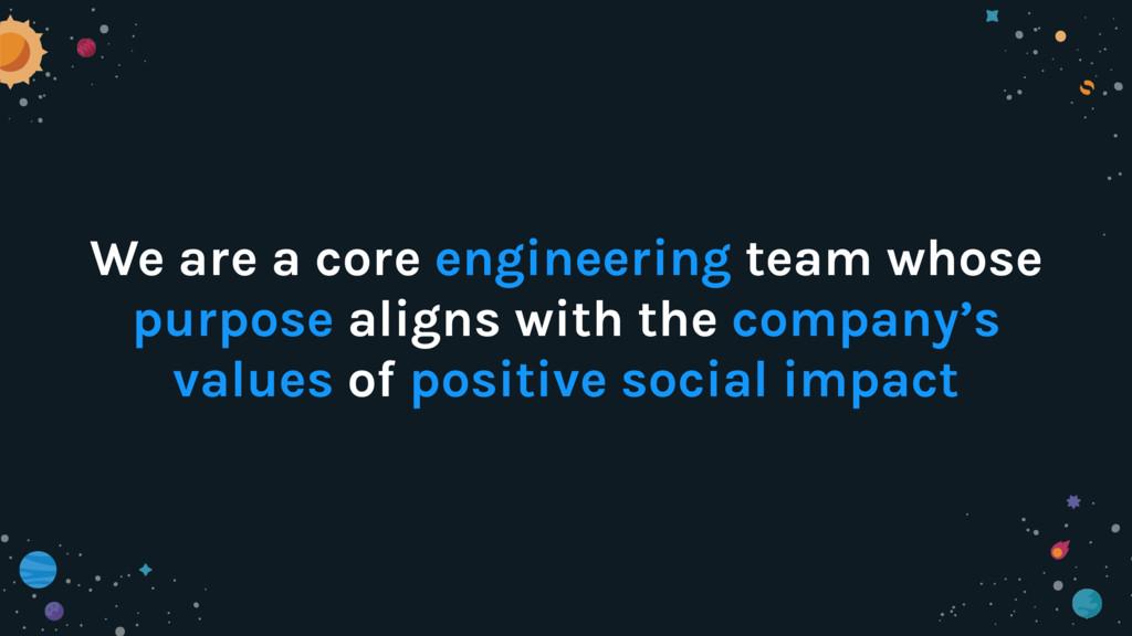 We are a core engineering team whose purpose al...