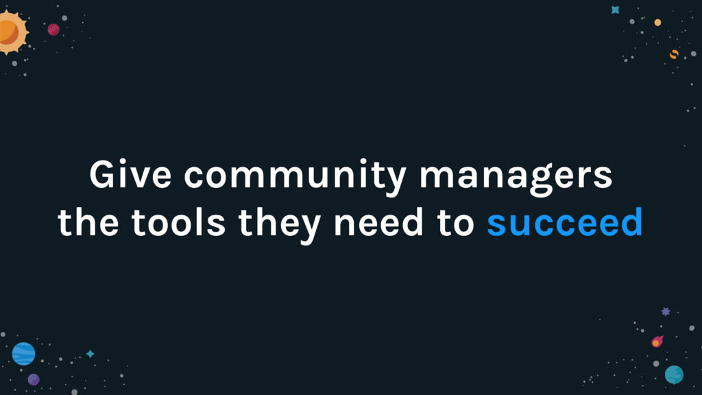 Give community managers the tools they need to ...