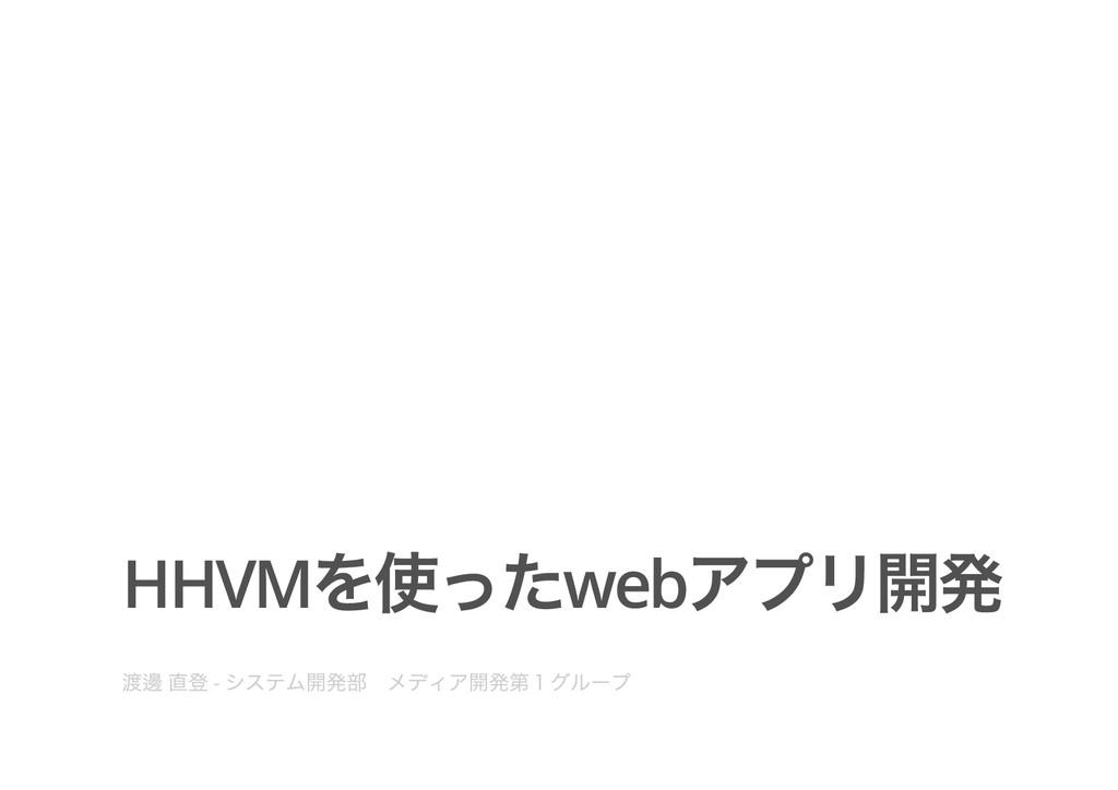 HHVM を使ったweb アプリ開発 渡邊 直登 - システム開発部  メディア開発第1グルー...