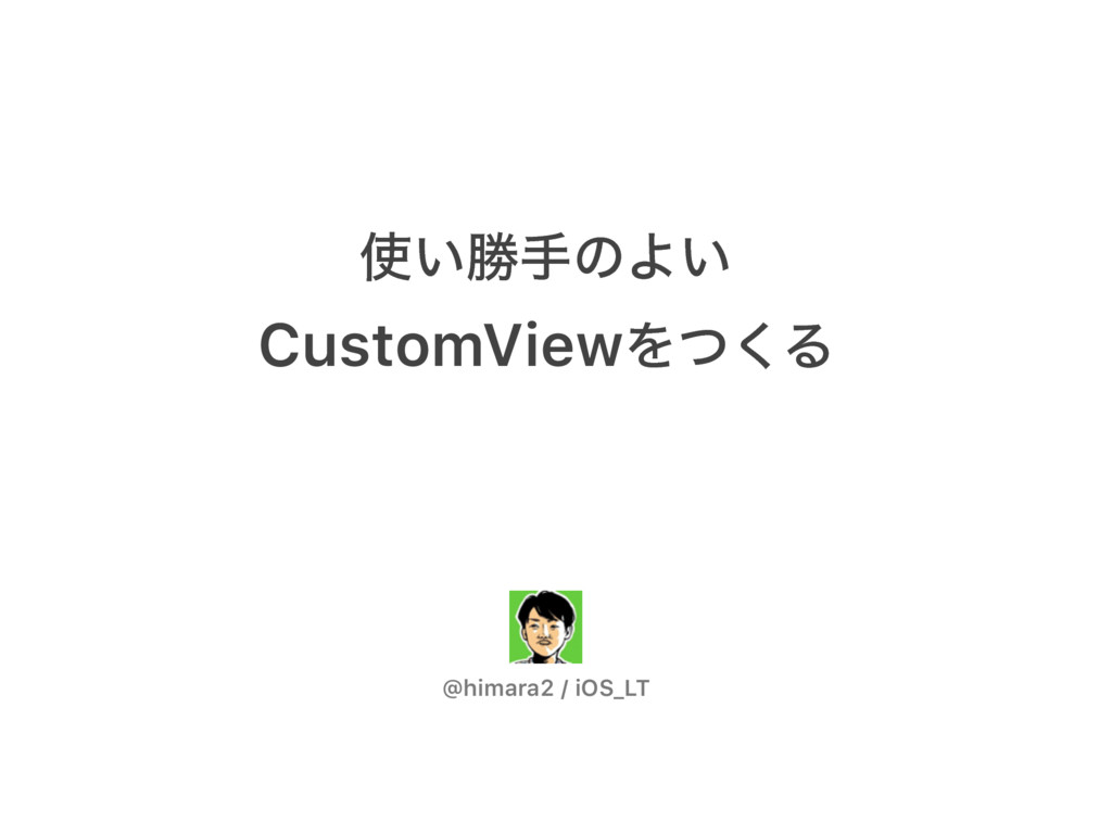 ͍উखͷΑ͍ CustomViewΛͭ͘Δ @himara2 / iOS_LT