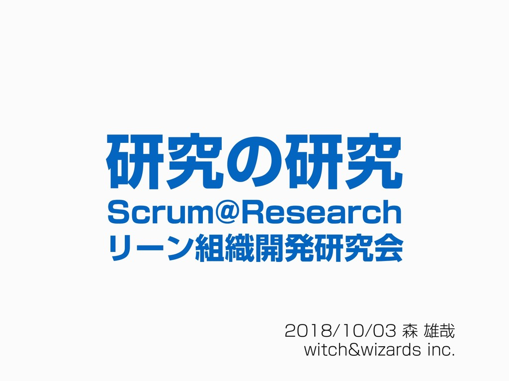 2018/10/03 森 雄哉 witch&wizards inc. 研究の研究 Scrum@...