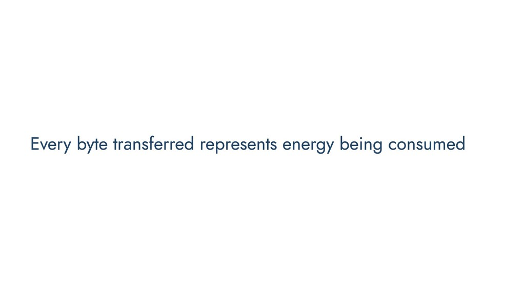 Every byte transferred represents energy being ...