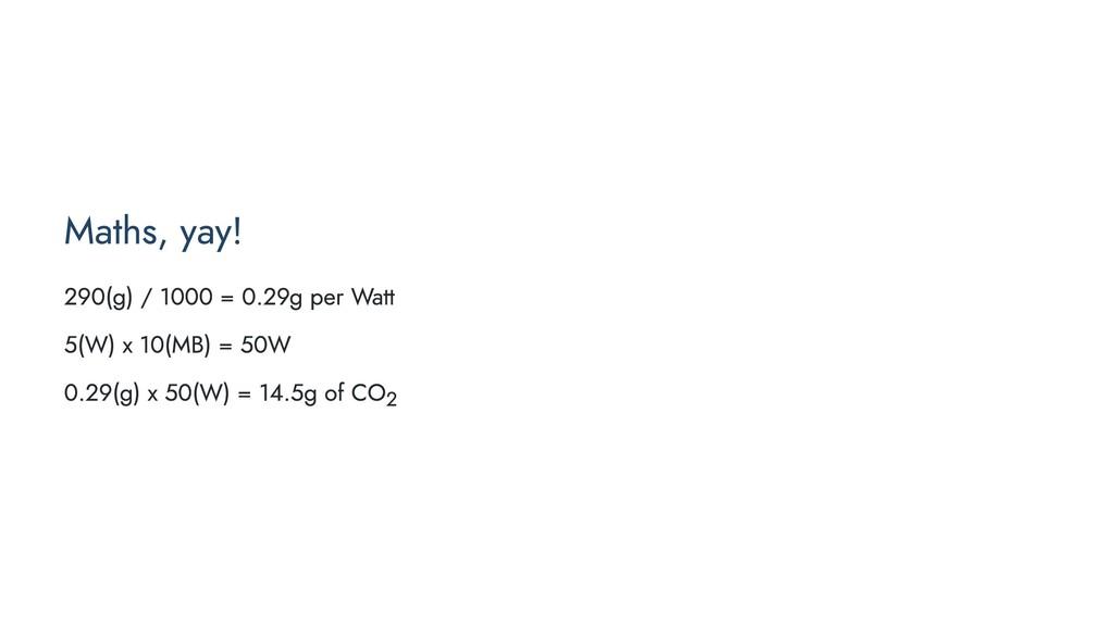 Maths, yay! 290(g) / 1000 = 0.29g per Watt 5(W)...
