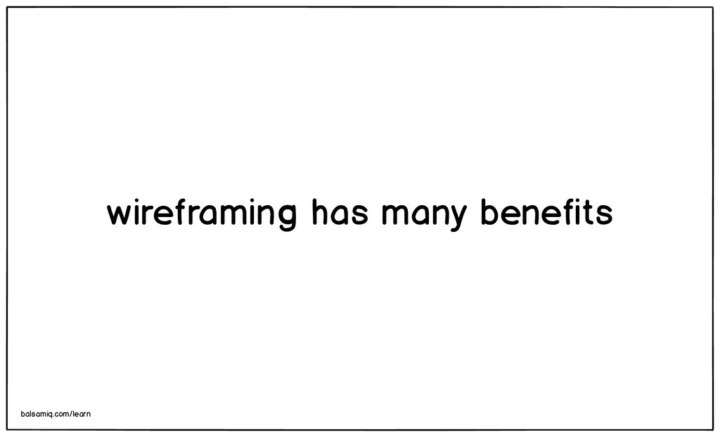 wireframing has many benefits balsamiq.com/learn