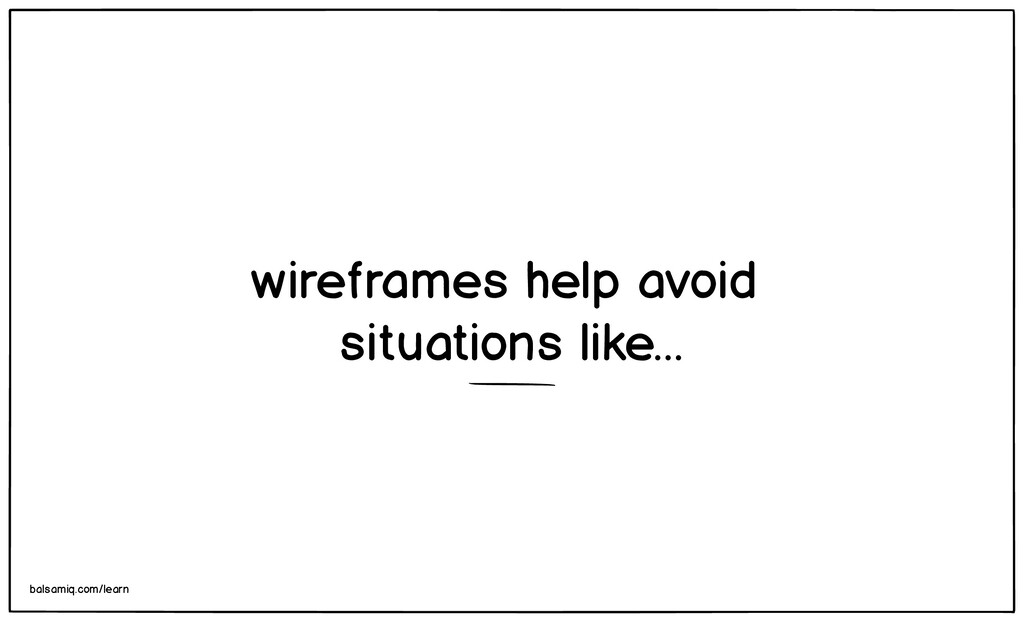 wireframes help avoid situations like... balsam...