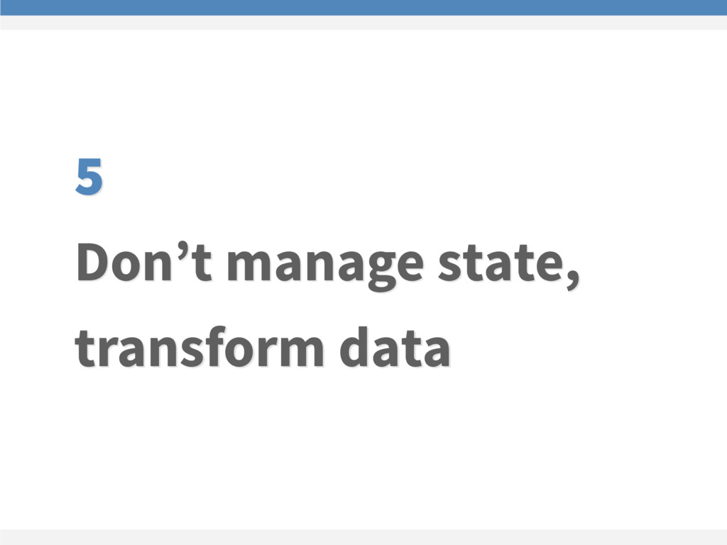 5 Don't manage state, transform data
