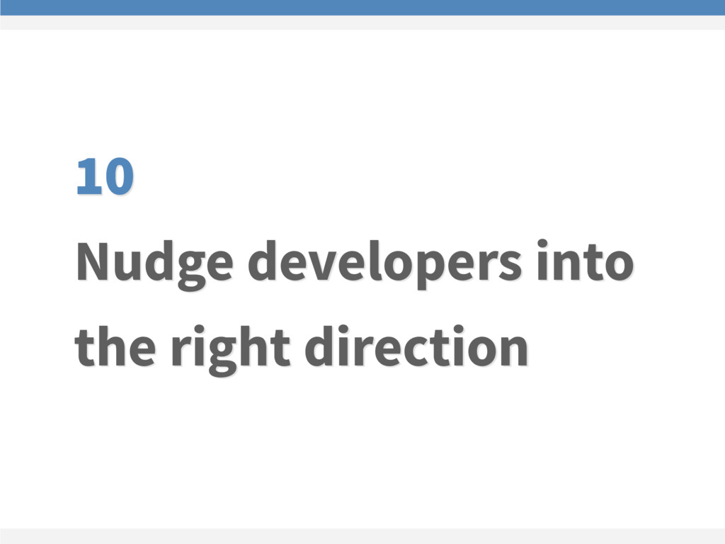 10 Nudge developers into the right direction