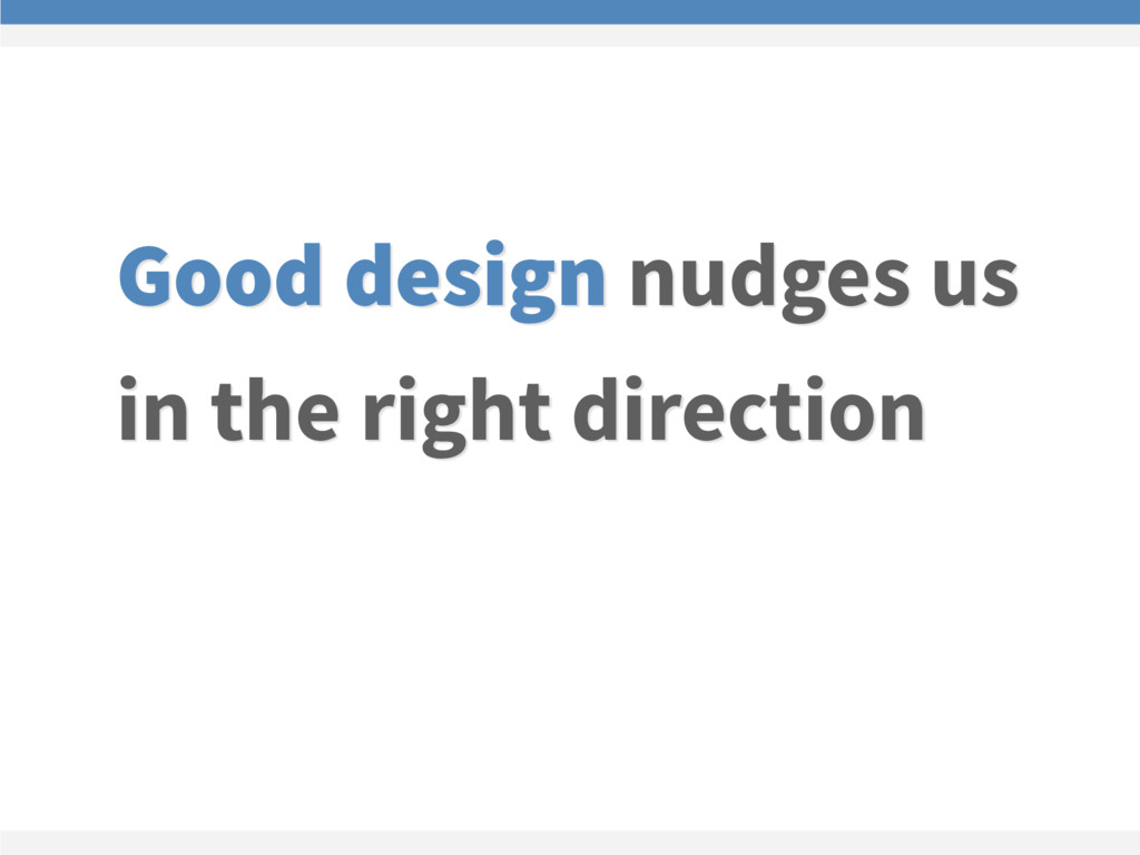 Good design nudges us in the right direction