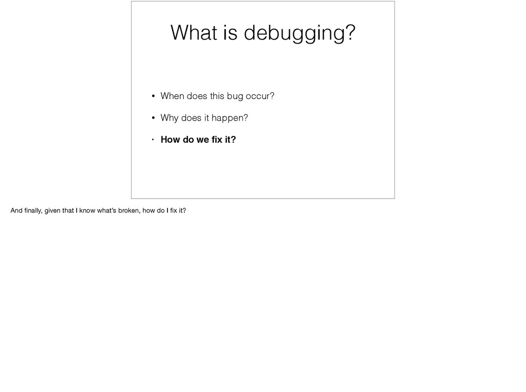 What is debugging? • When does this bug occur? ...