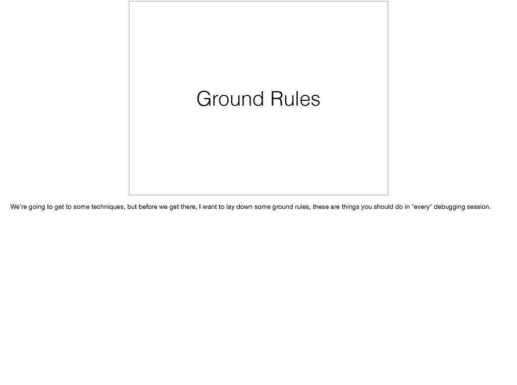 Ground Rules We're going to get to some techniq...