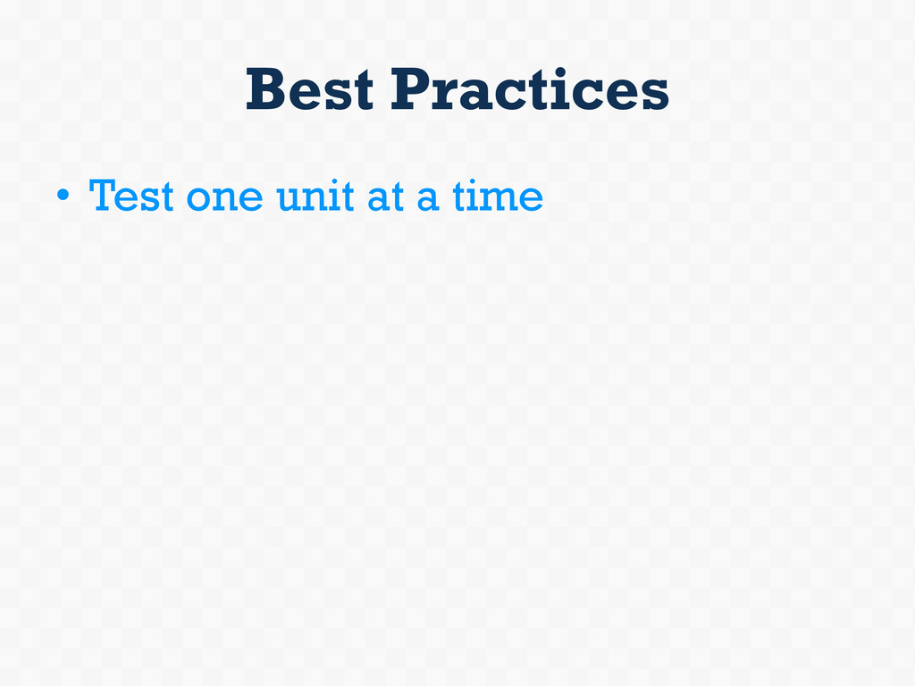 Best Practices • Test one unit at a time