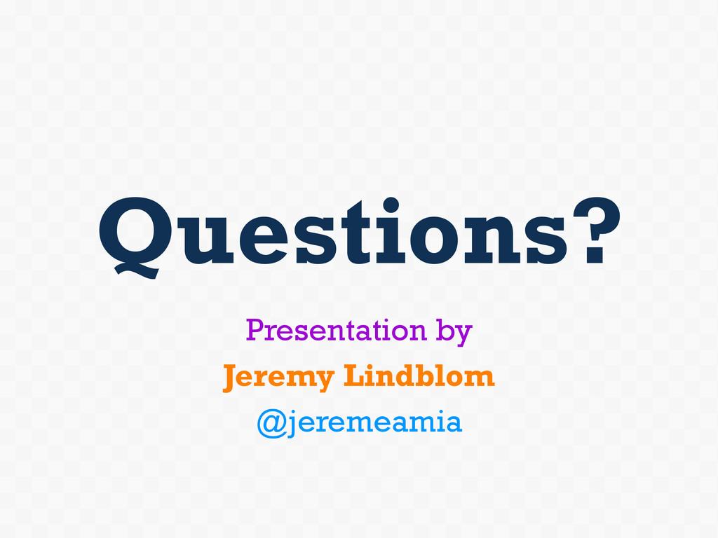 Questions? Presentation by Jeremy Lindblom @jer...